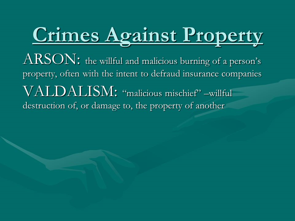 Crimes Against Property ARSON: the willful and malicious burning of a person's property, often with the intent to defraud insurance companies VALDALIS