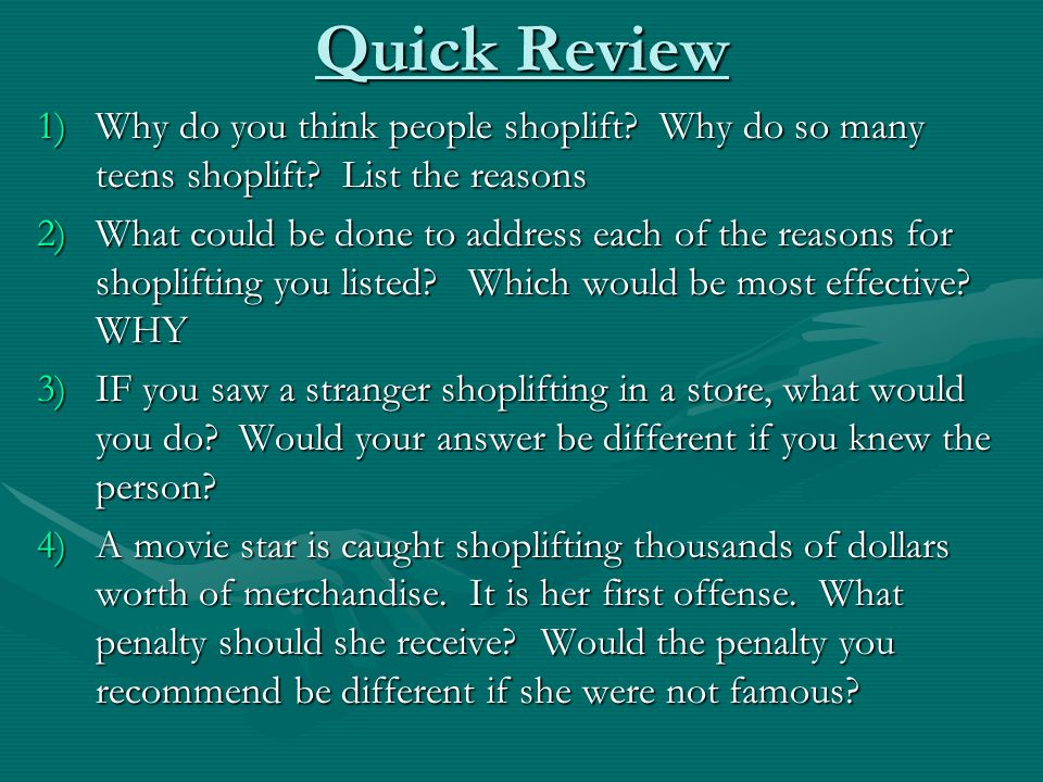 Quick Review 1)Why do you think people shoplift? Why do so many teens shoplift? List the reasons 2)What could be done to address each of the reasons f