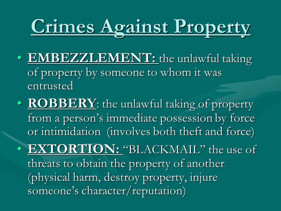 Crimes Against Property EMBEZZLEMENT: the unlawful taking of property by someone to whom it was entrustedEMBEZZLEMENT: the unlawful taking of property