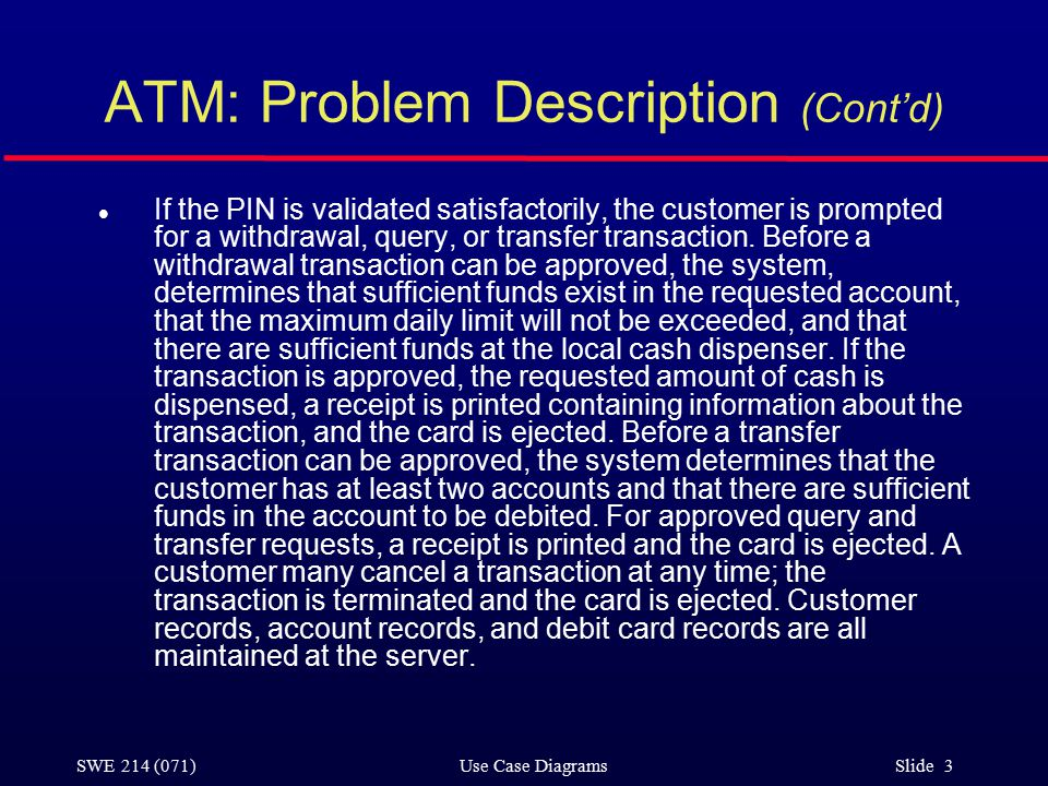 SWE 214 (071) Use Case Diagrams Slide 3 ATM: Problem Description (Cont'd) l If the PIN is validated satisfactorily, the customer is prompted for a withdrawal, query, or transfer transaction.