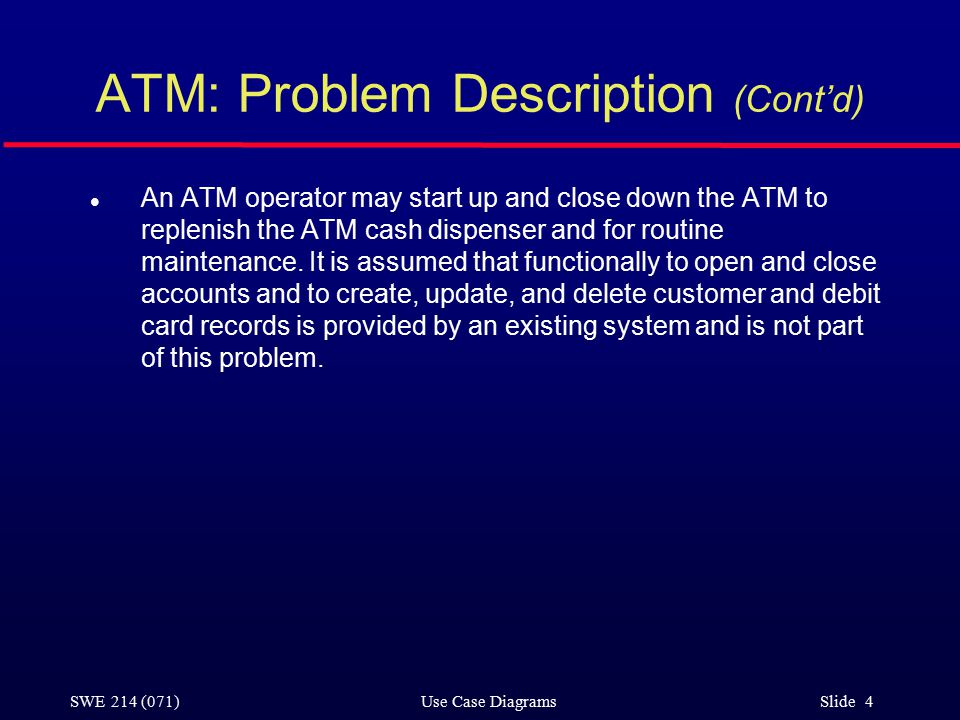 SWE 214 (071) Use Case Diagrams Slide 4 ATM: Problem Description (Cont'd) l An ATM operator may start up and close down the ATM to replenish the ATM cash dispenser and for routine maintenance.