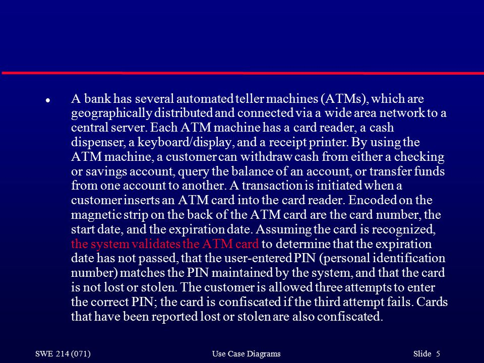 SWE 214 (071) Use Case Diagrams Slide 5 l A bank has several automated teller machines (ATMs), which are geographically distributed and connected via a wide area network to a central server.