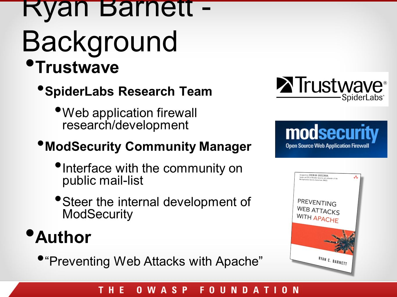Ryan Barnett - Background Trustwave SpiderLabs Research Team Web application firewall research/development ModSecurity Community Manager Interface with the community on public mail-list Steer the internal development of ModSecurity Author Preventing Web Attacks with Apache