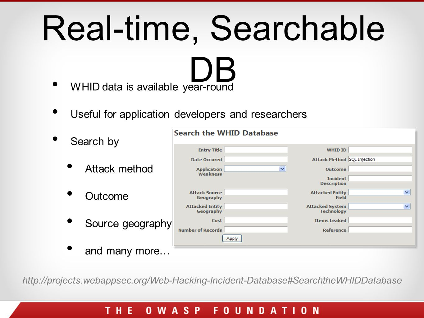 Real-time, Searchable DB WHID data is available year-round Useful for application developers and researchers Search by Attack method Outcome Source geography and many more… http://projects.webappsec.org/Web-Hacking-Incident-Database#SearchtheWHIDDatabase