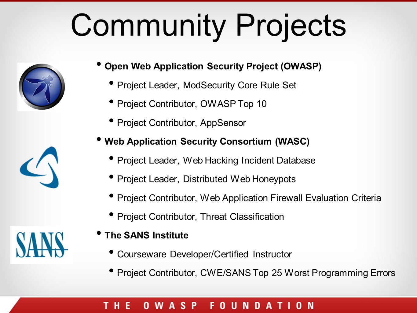 Community Projects Open Web Application Security Project (OWASP) Project Leader, ModSecurity Core Rule Set Project Contributor, OWASP Top 10 Project Contributor, AppSensor Web Application Security Consortium (WASC) Project Leader, Web Hacking Incident Database Project Leader, Distributed Web Honeypots Project Contributor, Web Application Firewall Evaluation Criteria Project Contributor, Threat Classification The SANS Institute Courseware Developer/Certified Instructor Project Contributor, CWE/SANS Top 25 Worst Programming Errors
