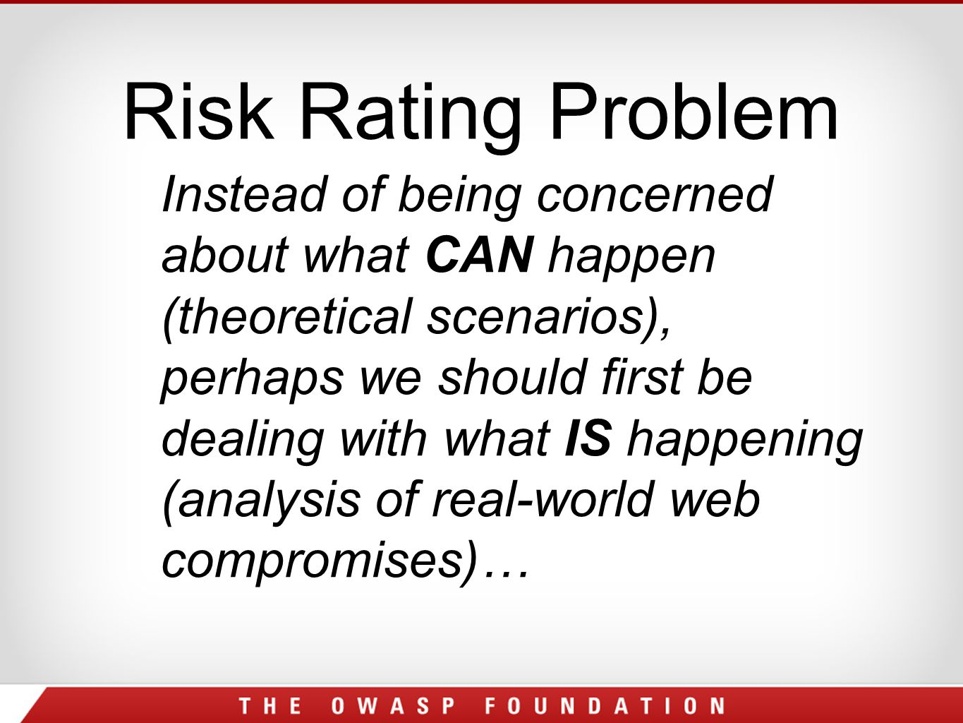 Risk Rating Problem Instead of being concerned about what CAN happen (theoretical scenarios), perhaps we should first be dealing with what IS happening (analysis of real-world web compromises)…