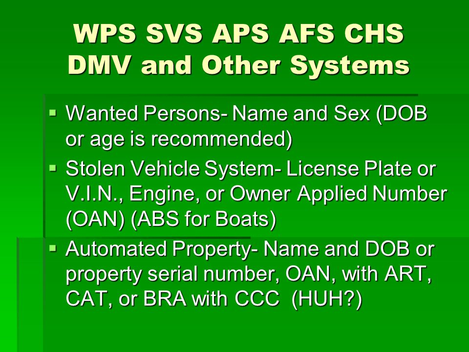 WPS SVS APS AFS CHS DMV and Other Systems  Wanted Persons- Name and Sex (DOB or age is recommended)  Stolen Vehicle System- License Plate or V.I.N.,