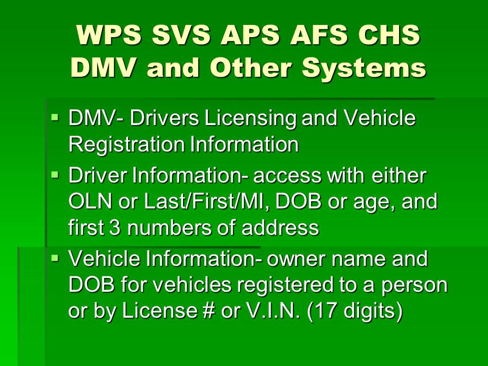 WPS SVS APS AFS CHS DMV and Other Systems  DMV- Drivers Licensing and Vehicle Registration Information  Driver Information- access with either OLN o