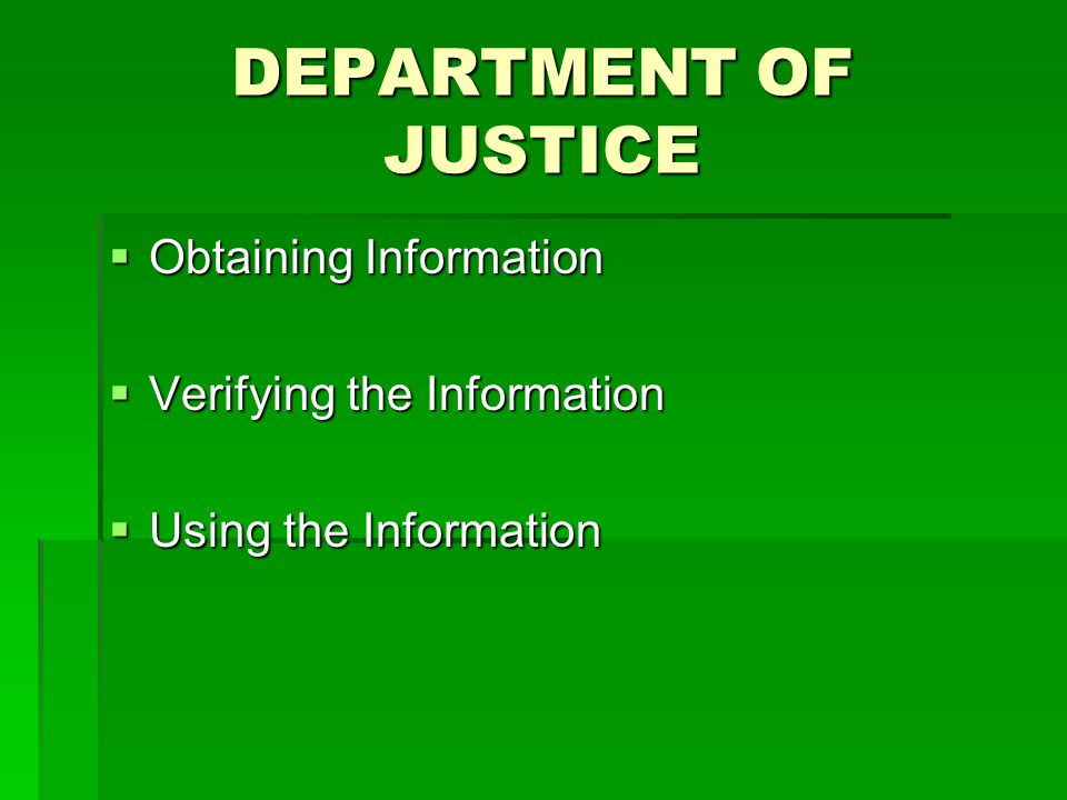 DEPARTMENT OF JUSTICE  Obtaining Information  Verifying the Information  Using the Information