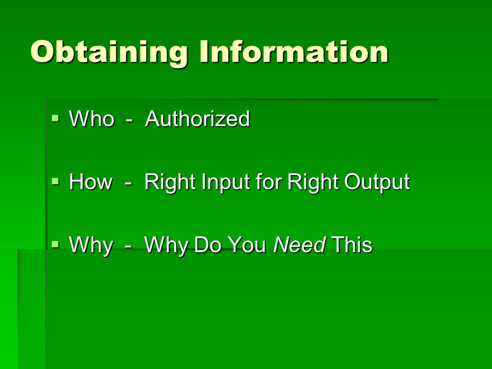 Obtaining Information  Who - Authorized  How - Right Input for Right Output  Why - Why Do You Need This