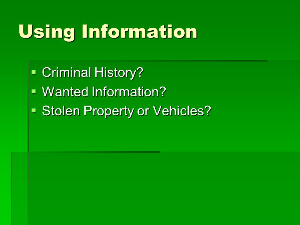 Using Information  Criminal History?  Wanted Information?  Stolen Property or Vehicles?