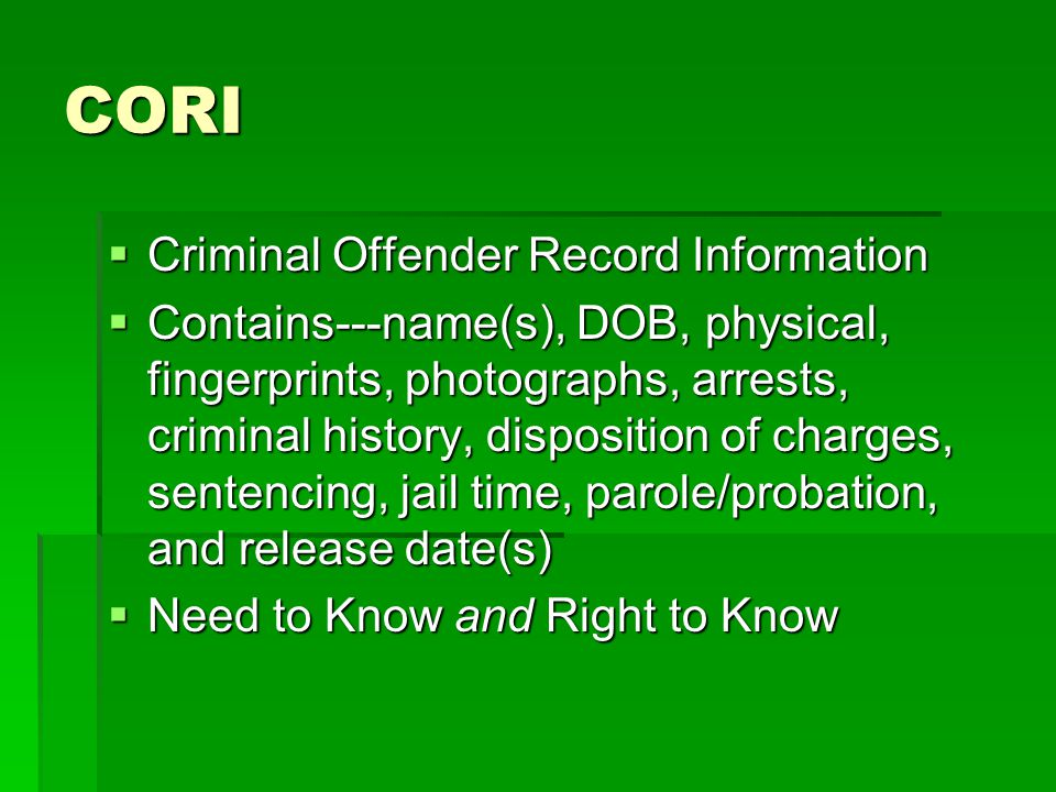 CORI  Criminal Offender Record Information  Contains---name(s), DOB, physical, fingerprints, photographs, arrests, criminal history, disposition of