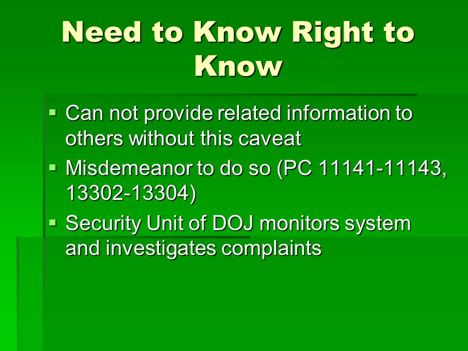 Need to Know Right to Know  Can not provide related information to others without this caveat  Misdemeanor to do so (PC 11141-11143, 13302-13304) 
