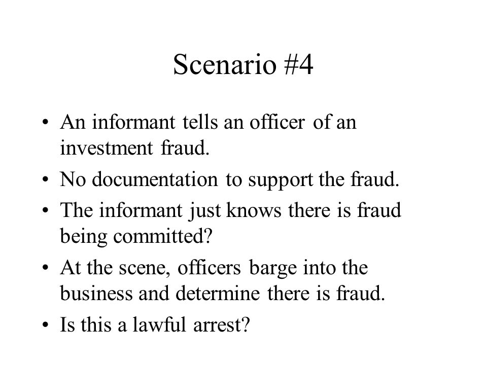 Scenario #4 An informant tells an officer of an investment fraud. No documentation to support the fraud. The informant just knows there is fraud being