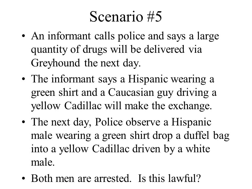 Scenario #5 An informant calls police and says a large quantity of drugs will be delivered via Greyhound the next day. The informant says a Hispanic w
