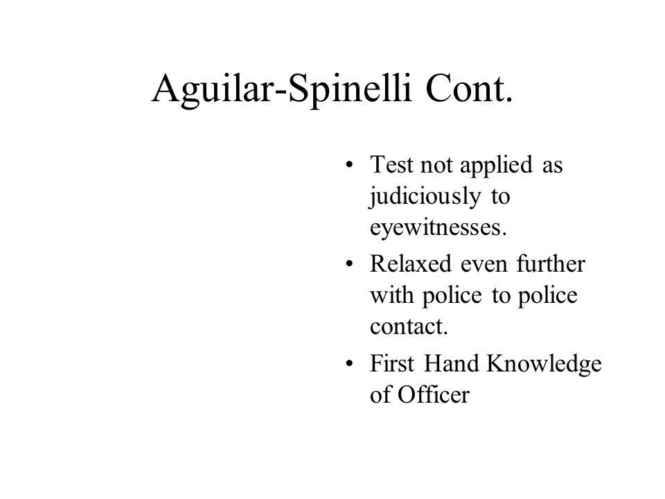Aguilar-Spinelli Cont. Test not applied as judiciously to eyewitnesses. Relaxed even further with police to police contact. First Hand Knowledge of Of