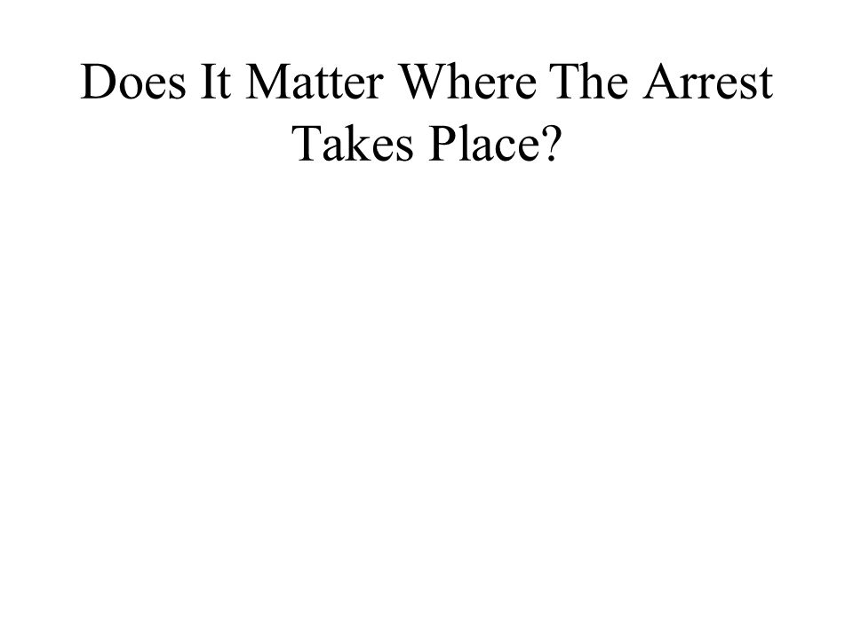 Does It Matter Where The Arrest Takes Place