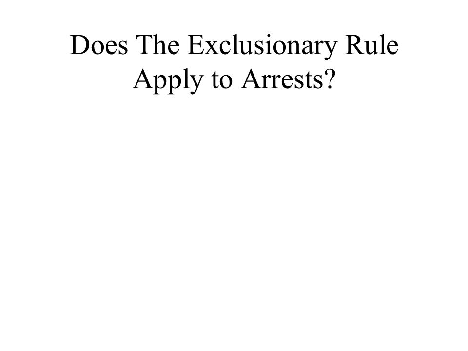 Does The Exclusionary Rule Apply to Arrests?