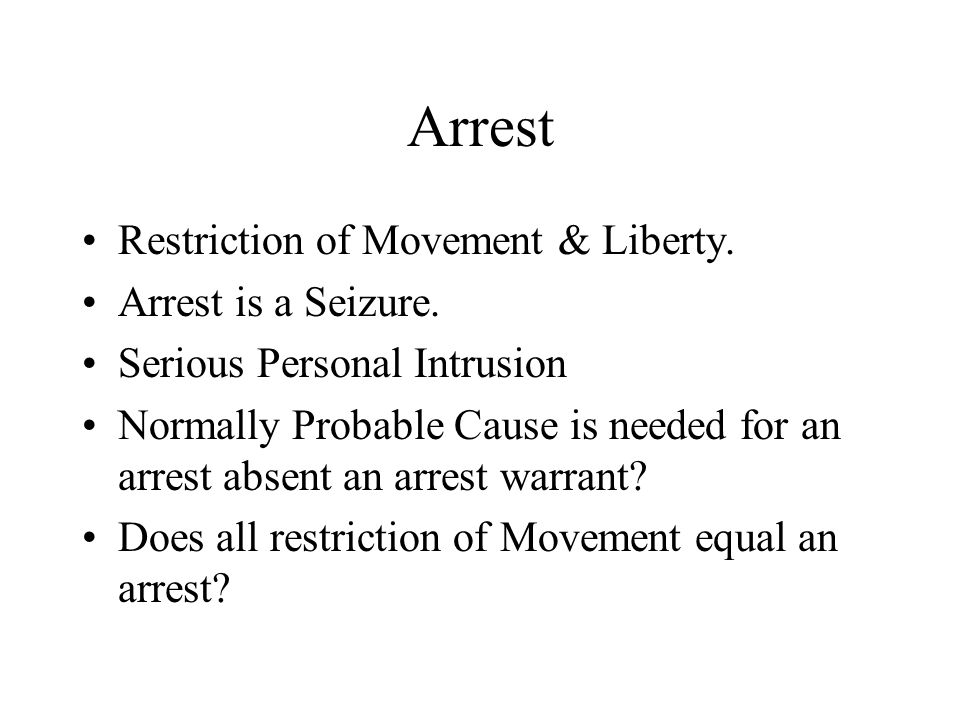 Arrest Restriction of Movement & Liberty. Arrest is a Seizure. Serious Personal Intrusion Normally Probable Cause is needed for an arrest absent an ar