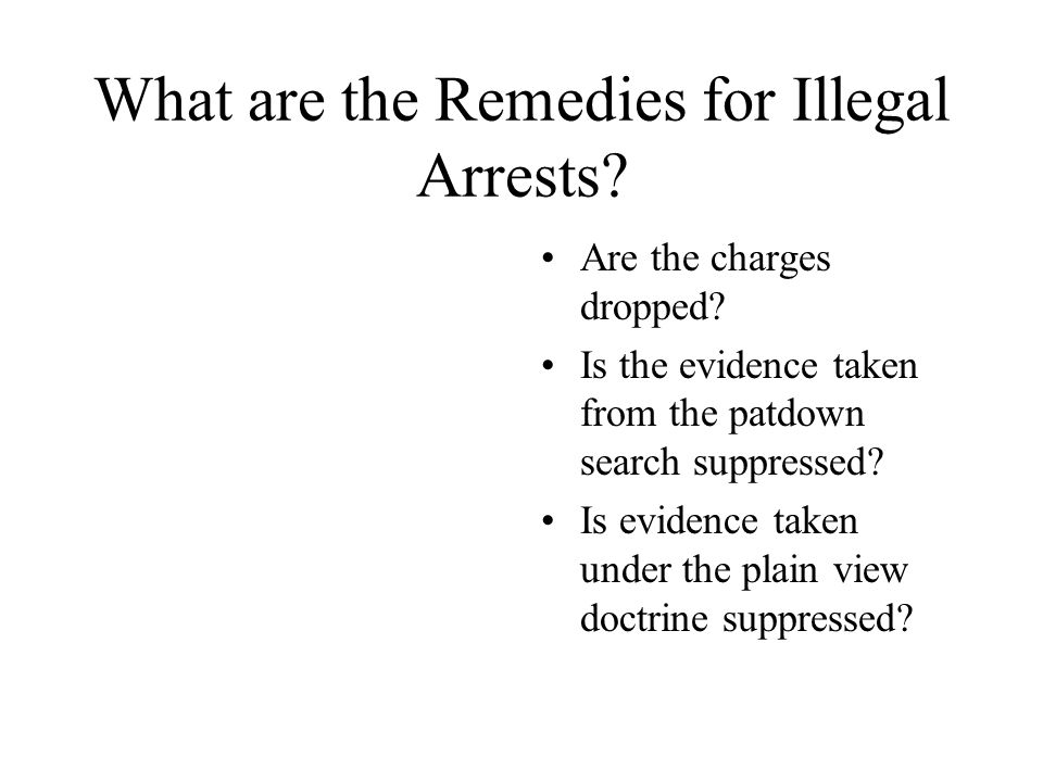What are the Remedies for Illegal Arrests? Are the charges dropped? Is the evidence taken from the patdown search suppressed? Is evidence taken under