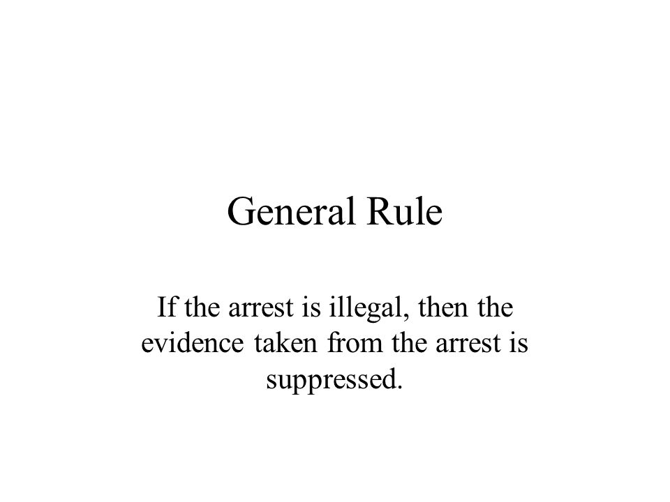 General Rule If the arrest is illegal, then the evidence taken from the arrest is suppressed.