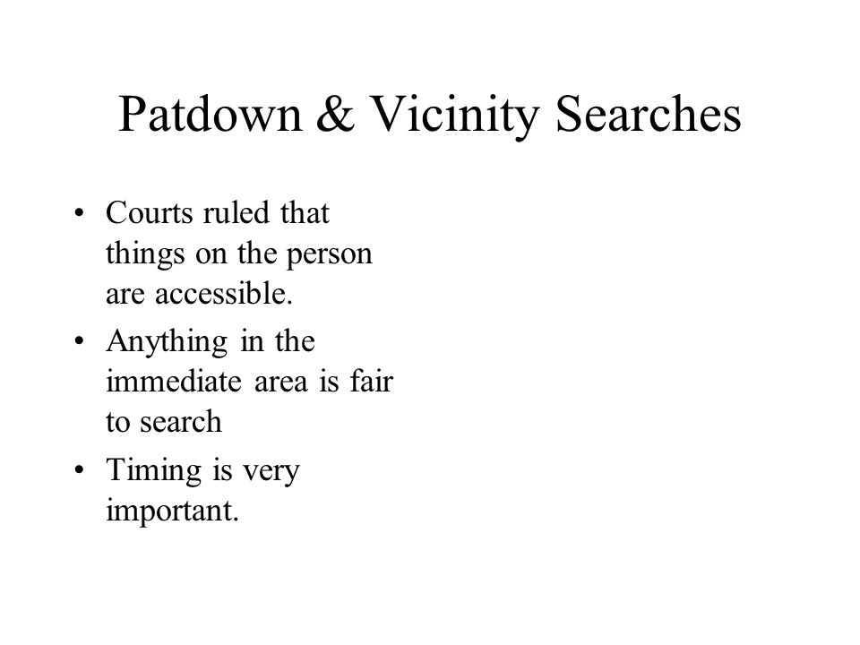 Patdown & Vicinity Searches Courts ruled that things on the person are accessible. Anything in the immediate area is fair to search Timing is very imp