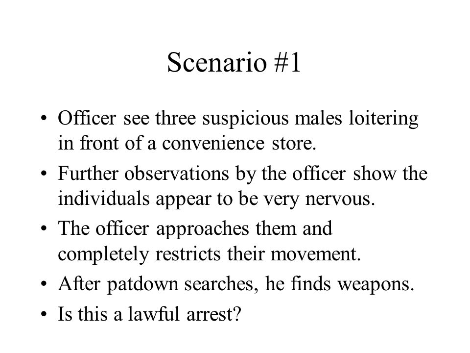 Scenario #1 Officer see three suspicious males loitering in front of a convenience store.