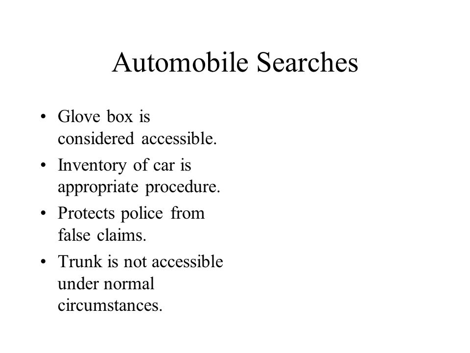 Automobile Searches Glove box is considered accessible. Inventory of car is appropriate procedure. Protects police from false claims. Trunk is not acc