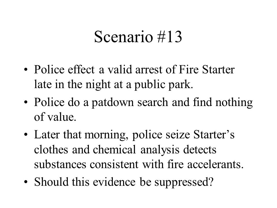 Scenario #13 Police effect a valid arrest of Fire Starter late in the night at a public park. Police do a patdown search and find nothing of value. La