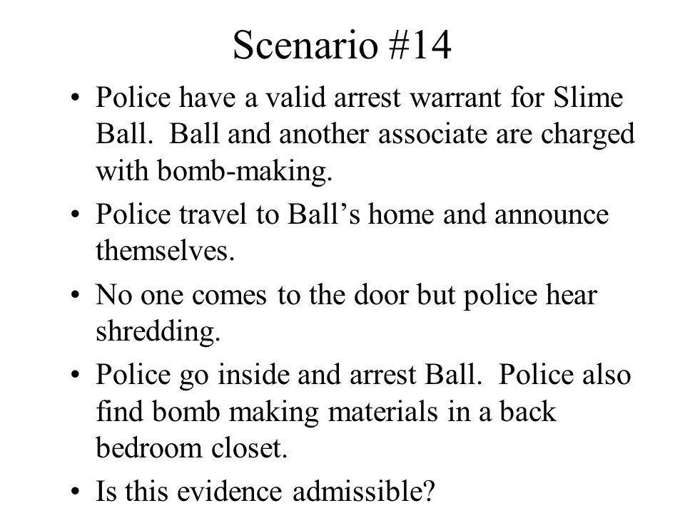 Scenario #14 Police have a valid arrest warrant for Slime Ball. Ball and another associate are charged with bomb-making. Police travel to Ball's home
