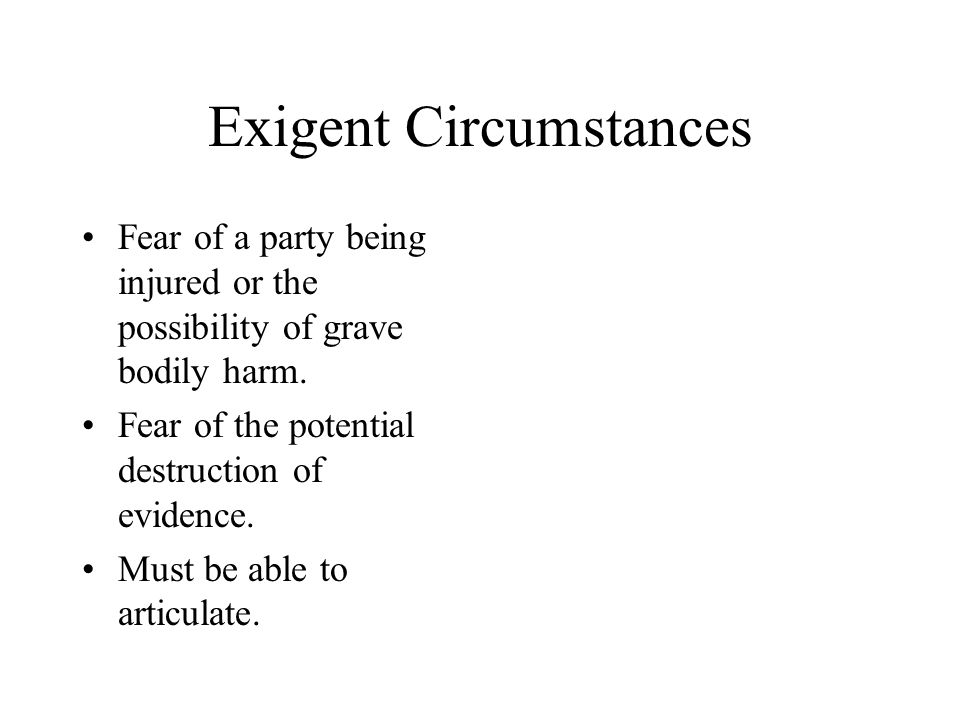 Exigent Circumstances Fear of a party being injured or the possibility of grave bodily harm. Fear of the potential destruction of evidence. Must be ab