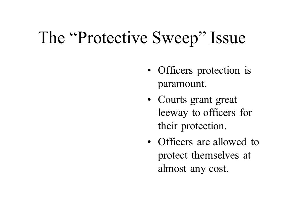 "The ""Protective Sweep"" Issue Officers protection is paramount. Courts grant great leeway to officers for their protection. Officers are allowed to pro"