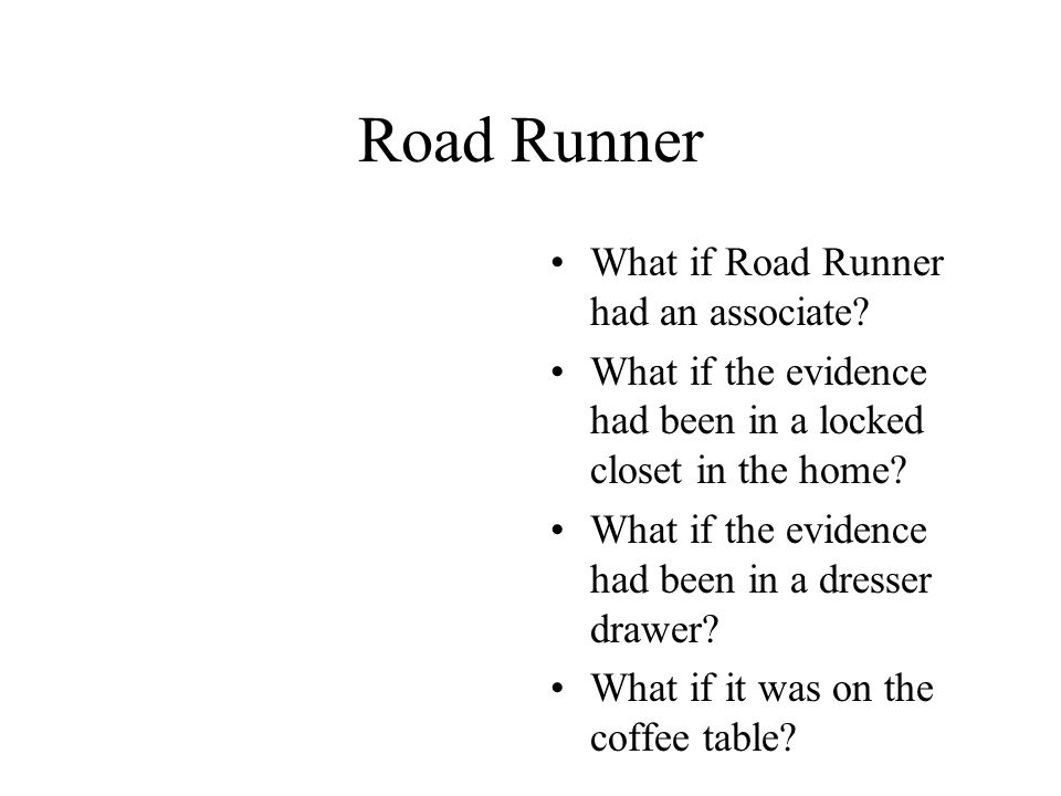 Road Runner What if Road Runner had an associate? What if the evidence had been in a locked closet in the home? What if the evidence had been in a dre