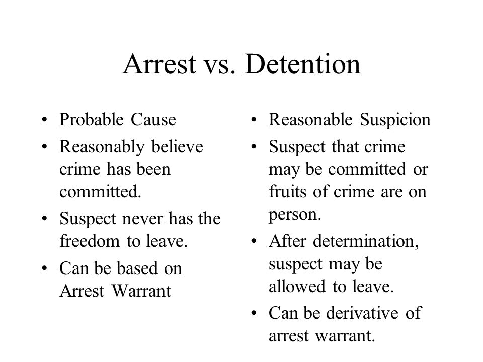 Arrest vs. Detention Probable Cause Reasonably believe crime has been committed.