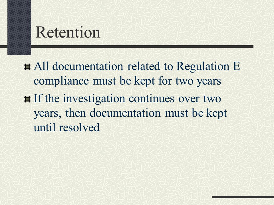 Retention All documentation related to Regulation E compliance must be kept for two years If the investigation continues over two years, then documentation must be kept until resolved