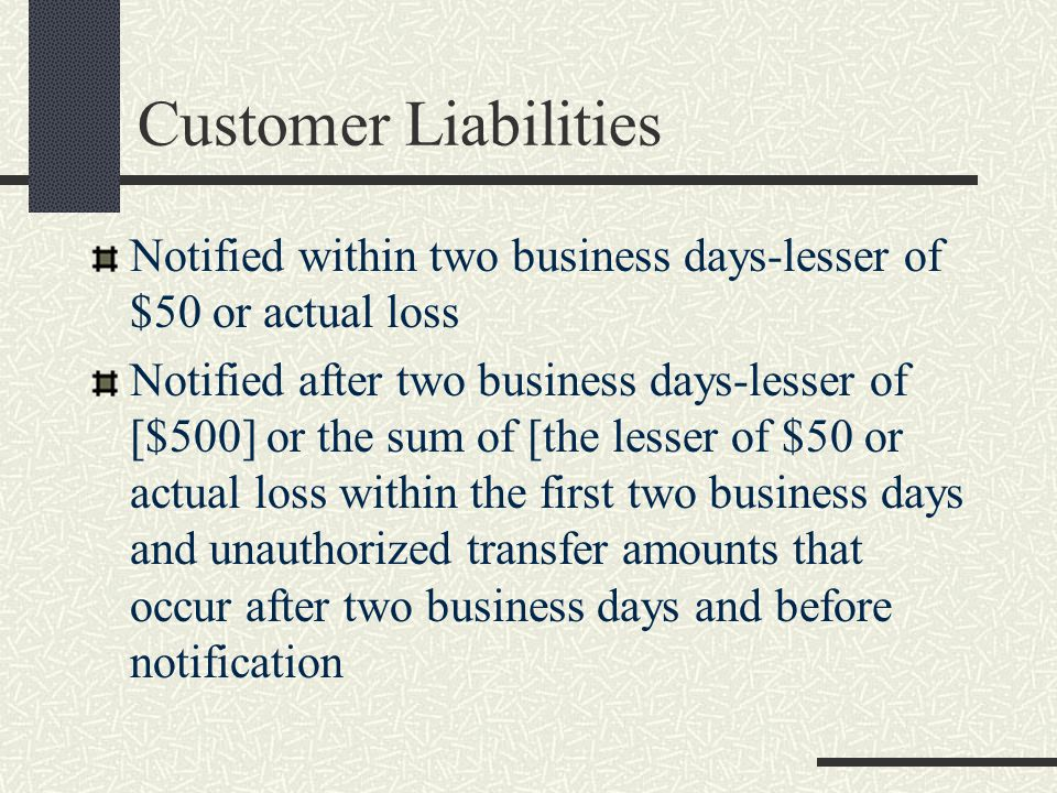 Customer Liabilities Notified within two business days-lesser of $50 or actual loss Notified after two business days-lesser of [$500] or the sum of [the lesser of $50 or actual loss within the first two business days and unauthorized transfer amounts that occur after two business days and before notification