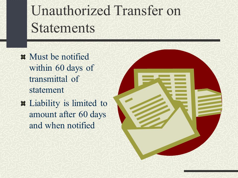 Unauthorized Transfer on Statements Must be notified within 60 days of transmittal of statement Liability is limited to amount after 60 days and when notified