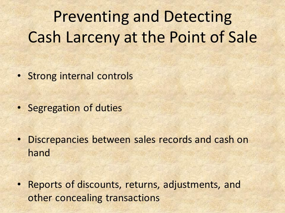 Preventing and Detecting Cash Larceny at the Point of Sale Strong internal controls Segregation of duties Discrepancies between sales records and cash on hand Reports of discounts, returns, adjustments, and other concealing transactions