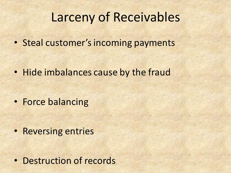 Larceny of Receivables Steal customer's incoming payments Hide imbalances cause by the fraud Force balancing Reversing entries Destruction of records