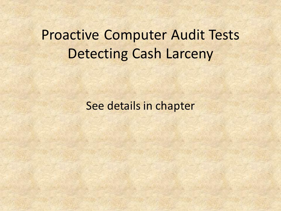 Proactive Computer Audit Tests Detecting Cash Larceny See details in chapter