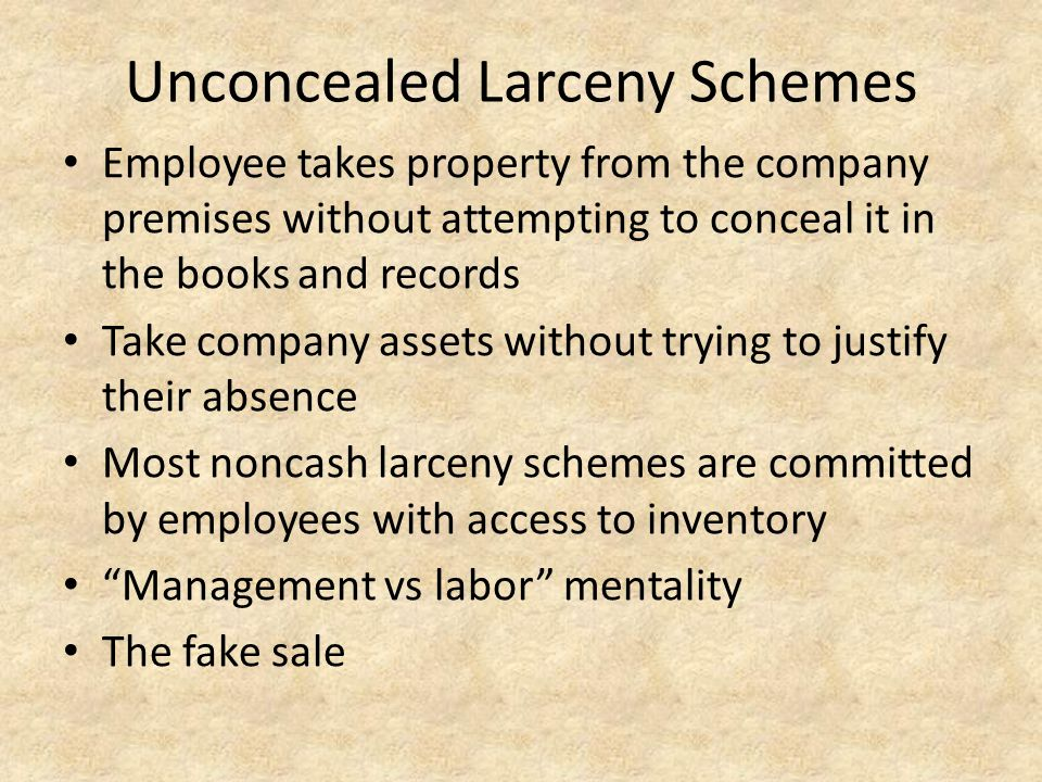 Unconcealed Larceny Schemes Employee takes property from the company premises without attempting to conceal it in the books and records Take company a