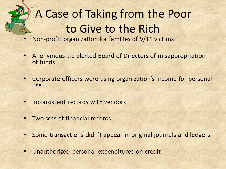A Case of Taking from the Poor to Give to the Rich Non-profit organization for families of 9/11 victims Anonymous tip alerted Board of Directors of misappropriation of funds Corporate officers were using organization's income for personal use Inconsistent records with vendors Two sets of financial records Some transactions didn't appear in original journals and ledgers Unauthorized personal expenditures on credit