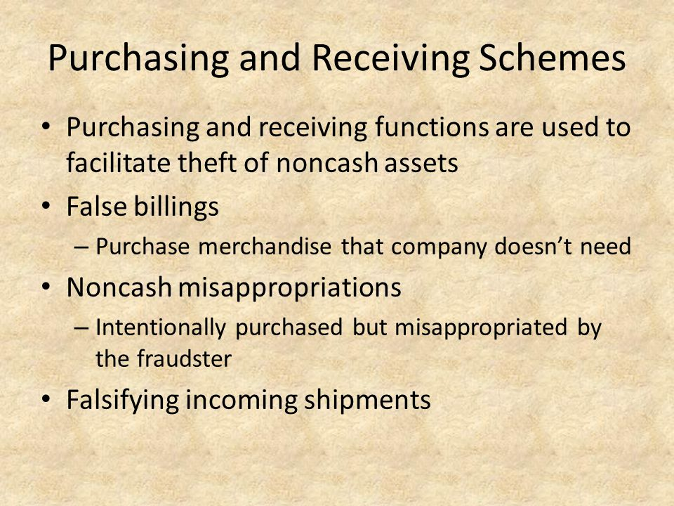 Purchasing and Receiving Schemes Purchasing and receiving functions are used to facilitate theft of noncash assets False billings – Purchase merchandi