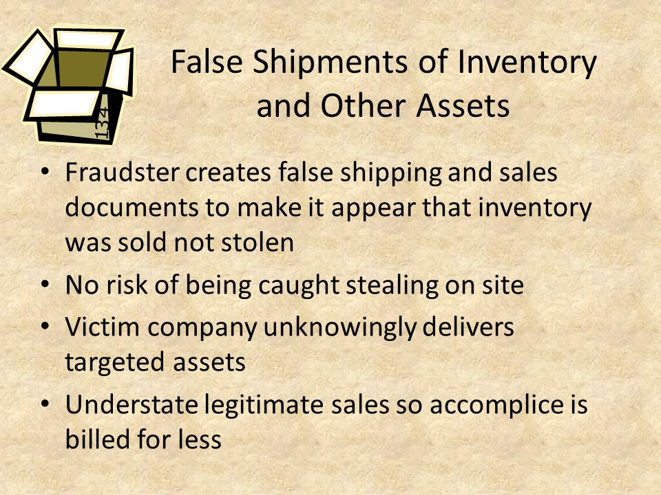 False Shipments of Inventory and Other Assets Fraudster creates false shipping and sales documents to make it appear that inventory was sold not stolen No risk of being caught stealing on site Victim company unknowingly delivers targeted assets Understate legitimate sales so accomplice is billed for less