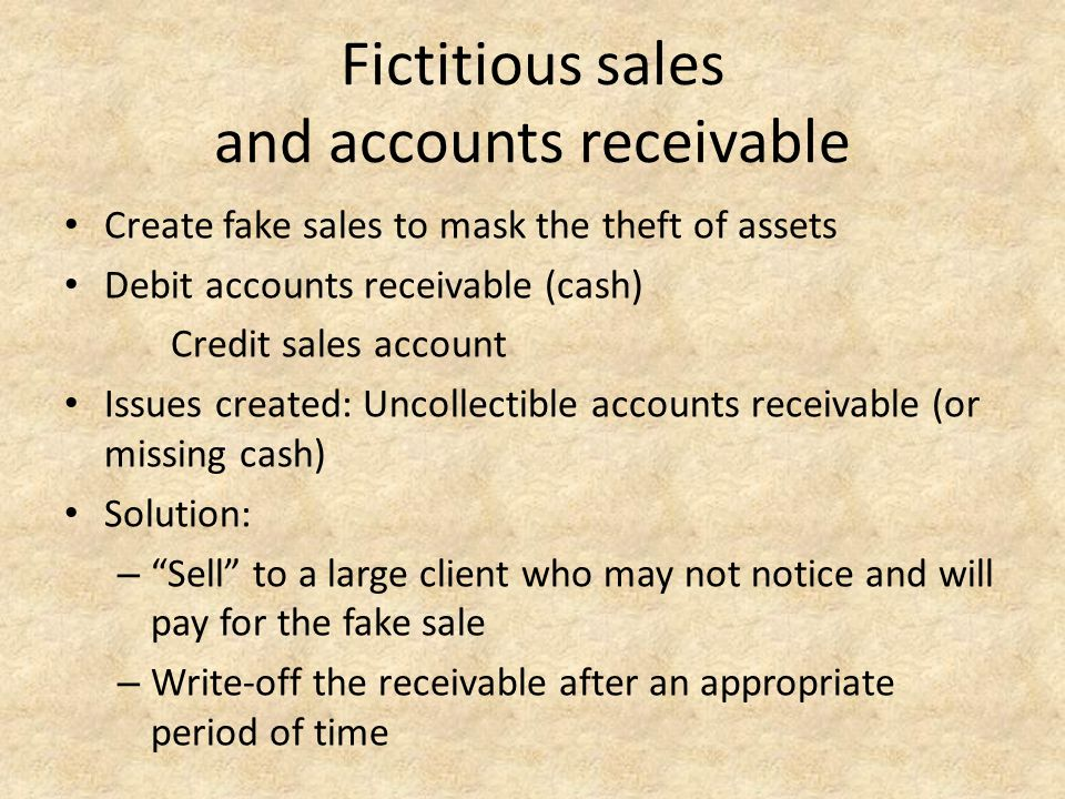 Fictitious sales and accounts receivable Create fake sales to mask the theft of assets Debit accounts receivable (cash) Credit sales account Issues cr