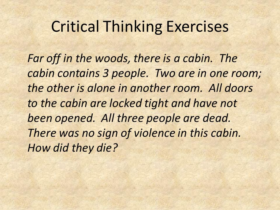 Critical Thinking Exercises Far off in the woods, there is a cabin. The cabin contains 3 people. Two are in one room; the other is alone in another ro