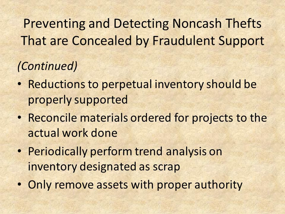 Preventing and Detecting Noncash Thefts That are Concealed by Fraudulent Support (Continued) Reductions to perpetual inventory should be properly supp