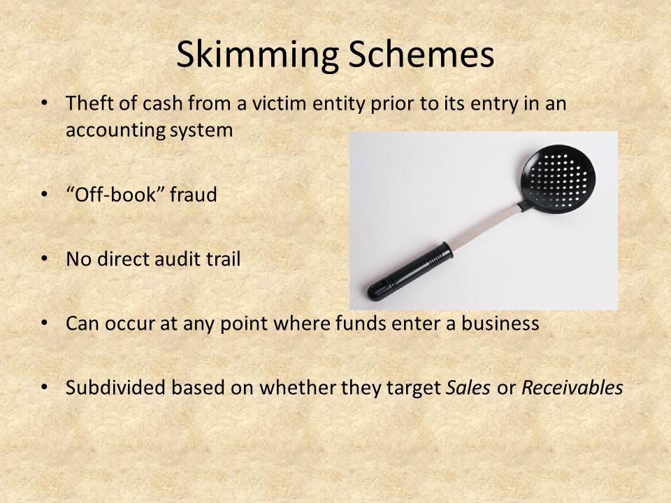 "Skimming Schemes Theft of cash from a victim entity prior to its entry in an accounting system ""Off-book"" fraud No direct audit trail Can occur at any"