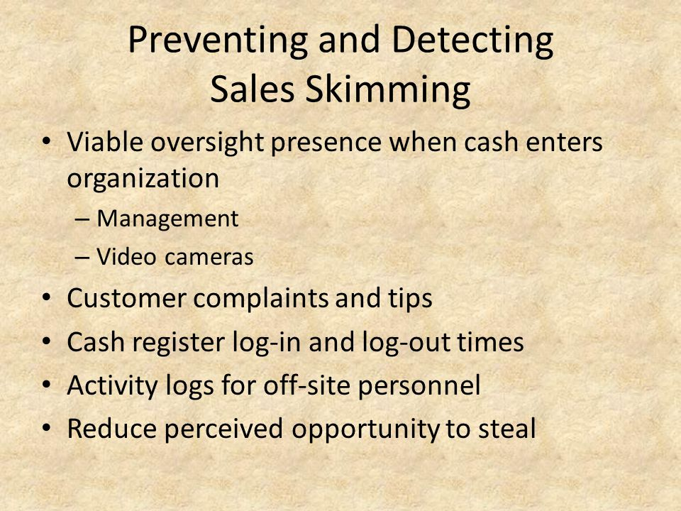 Preventing and Detecting Sales Skimming Viable oversight presence when cash enters organization – Management – Video cameras Customer complaints and t