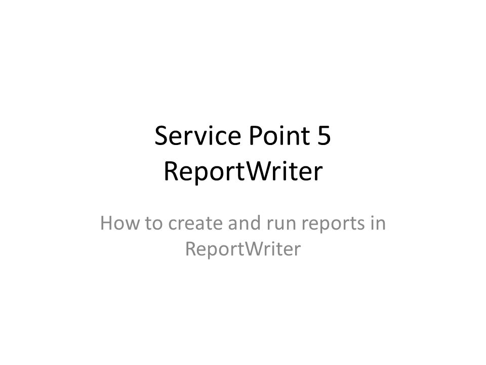 Service Point 5 ReportWriter How to create and run reports in ReportWriter